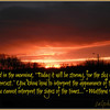 """Matthew 16<br /> <br /> New International Version (NIV) <a href=""""http://www.biblegateway.com/passage/?search=matthew"""">http://www.biblegateway.com/passage/?search=matthew</a>+16&version=NIV<br /> <br /> The Demand for a Sign<br /> <br /> 16 The Pharisees and Sadducees came to Jesus and tested him by asking him to show them a sign from heaven.<br /> <br /> 2 He replied, """"When evening comes, you say, 'It will be fair weather, for the sky is red,' 3 and in the morning, 'Today it will be stormy, for the sky is red and overcast.' You know how to interpret the appearance of the sky, but you cannot interpret the signs of the times.[a] 4 A wicked and adulterous generation looks for a sign, but none will be given it except the sign of Jonah."""" Jesus then left them and went away.<br /> <br /> <a href=""""http://biblehub.com/matthew/16-3.htm"""">http://biblehub.com/matthew/16-3.htm</a><br /> <a href=""""http://bible.knowing-jesus.com/topics/Weather-Forecasts"""">http://bible.knowing-jesus.com/topics/Weather-Forecasts</a><br /> <br /> Climate Change, Extreme Weather<br /> and Bible End Time Prophecy<br /> Natural Climate Change, or God's Intervention? <a href=""""http://www.seekingtruth.co.uk/weather.htm"""">http://www.seekingtruth.co.uk/weather.htm</a><br /> <br /> Good News Future <a href=""""https://www.facebook.com/groups/146174885575513/"""">https://www.facebook.com/groups/146174885575513/</a>"""