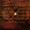 """The world is a dangerous place to live; not because of the people who are evil, but because of the people who don't do anything about it. Albert Einstein<br /> <br /> <a href=""""http://philosiblog.com/2011/11/29/the-world-is-a-dangerous-place-to-live-not-because-of-the-people-who-are-evil-but-because-of-the-people-who-dont-do-anything-about-it/"""">http://philosiblog.com/2011/11/29/the-world-is-a-dangerous-place-to-live-not-because-of-the-people-who-are-evil-but-because-of-the-people-who-dont-do-anything-about-it/</a><br /> """"..We are the reason that the world is a dangerous place to live. Not through our actions, but through our inaction. Because good people often do nothing. Our inaction often allows evil to flourish. Taking action can be dangerous, time consuming, tedious, and a real pain in the neck, but it is the thing that is most effective at minimizing the danger and evil in the world..""""<br /> <br /> <br /> <br /> <a href=""""http://www.gurteen.com/gurteen/gurteen.nsf/id/looking-on-and-doing-nothing"""">http://www.gurteen.com/gurteen/gurteen.nsf/id/looking-on-and-doing-nothing</a><br /> <br /> <br /> <a href=""""https://www.brainyquote.com/quotes/albert_einstein_143096"""">https://www.brainyquote.com/quotes/albert_einstein_143096</a><br /> Read more at: <a href=""""https://www.brainyquote.com/quotes/albert_einstein_143096"""">https://www.brainyquote.com/quotes/albert_einstein_143096</a><br /> <br /> <a href=""""https://newrepublic.com/article/115821/einsteins-famous-quote-science-religion-didnt-mean-taught"""">https://newrepublic.com/article/115821/einsteins-famous-quote-science-religion-didnt-mean-taught</a><br /> <br /> <a href=""""https://paleofuture.gizmodo.com/9-albert-einstein-quotes-that-are-totally-fake-1543806477"""">https://paleofuture.gizmodo.com/9-albert-einstein-quotes-that-are-totally-fake-1543806477</a><br /> <br /> The Extraordinary Genius of Albert Einstein - Full Documentary HD <br /> <a href=""""https://youtu.be/Uvpw6Jh1WGQ"""">https://youtu.be/Uvpw6Jh1WGQ</a><br /> <br /> <a href"""