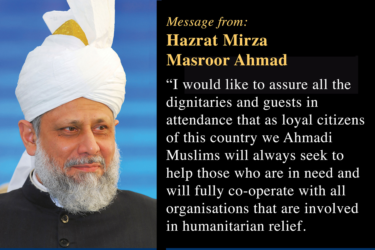 """The Khalifah of Islam, His Holiness, Hazrat Mirza Masroor Ahmad, sent a special message for the event.<br /> <br /> He said: """"Since it was founded in 1889, the Ahmadiyya Muslim Community has been constantly engaged in serving humanity throughout the world without any discrimination to creed, caste or colour. We practice and preach a message of Love For All Hatred for None based upon the teachings of the Holy Quran"""".<br /> <br /> """"Furthermore the Holy Quran has deemed the Founder of Islam, the Holy Prophet Muhammad (peace and blessings of Allah be upon him) as a 'Mercy for Mankind'. And so it is because of these teachings that we Ahmadi Muslims are obliged to serve humanity without any distinction of religion or background.""""<br /> <br /> """"[The Promised Messiah] taught that his followers should not rest until they have solved the problems of others and they should be ever ready to bear personal difficulty or anxiety so that others could live in peace and comfort. Thus, this is the spirit that underpins the humanitarian efforts of the Ahmadiyya Muslim Community."""""""