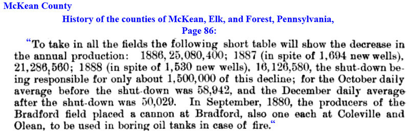 "1887 and 1888 brought the number of wells in the area up by 3,224  wells according to (page 86) the  History of the counties of McKean, Elk, and Forest, Pennsylvania. Link: <a href=""http://books.google.com/books?id=bx4VAAAAYAAJ&lpg=PA820&ots=AR_mxN9e6q&dq=abandoned%20well%2C%20pennsylvania&pg=PA86#v=onepage&q=wellls&f=false"">http://books.google.com/books?id=bx4VAAAAYAAJ&lpg=PA820&ots=AR_mxN9e6q&dq=abandoned%20well%2C%20pennsylvania&pg=PA86#v=onepage&q=wellls&f=false</a>"