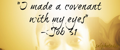 "Job 31 New International Version (NIV) https://www.biblegateway.com/passage/?search=Job+31  ""I made a covenant with my eyes not to look lustfully at a young woman. 2 For what is our lot from God above, our heritage from the Almighty on high? 3 Is it not ruin for the wicked, disaster for those who do wrong? 4 Does he not see my ways and count my every step?  5 ""If I have walked with falsehood or my foot has hurried after deceit— 6 let God weigh me in honest scales and he will know that I am blameless— 7 if my steps have turned from the path, if my heart has been led by my eyes, or if my hands have been defiled, 8 then may others eat what I have sown, and may my crops be uprooted.  9 ""If my heart has been enticed by a woman, or if I have lurked at my neighbor's door, 10 then may my wife grind another man's grain, and may other men sleep with her. 11 For that would have been wicked, a sin to be judged. 12 It is a fire that burns to Destruction[a]; it would have uprooted my harvest.  13 ""If I have denied justice to any of my servants, whether male or female, when they had a grievance against me, 14 what will I do when God confronts me? What will I answer when called to account? 15 Did not he who made me in the womb make them? Did not the same one form us both within our mothers?  16 ""If I have denied the desires of the poor or let the eyes of the widow grow weary, 17 if I have kept my bread to myself, not sharing it with the fatherless— 18 but from my youth I reared them as a father would, and from my birth I guided the widow— 19 if I have seen anyone perishing for lack of clothing, or the needy without garments, 20 and their hearts did not bless me for warming them with the fleece from my sheep, 21 if I have raised my hand against the fatherless, knowing that I had influence in court, 22 then let my arm fall from the shoulder, let it be broken off at the joint. 23 For I dreaded destruction from God, and for fear of his splendor I could not do such things.  24 ""If I have put my trust in gold or said to pure gold, 'You are my security,' 25 if I have rejoiced over my great wealth, the fortune my hands had gained, 26 if I have regarded the sun in its radiance or the moon moving in splendor, 27 so that my heart was secretly enticed and my hand offered them a kiss of homage, 28 then these also would be sins to be judged, for I would have been unfaithful to God on high.  29 ""If I have rejoiced at my enemy's misfortune or gloated over the trouble that came to him— 30 I have not allowed my mouth to sin by invoking a curse against their life— 31 if those of my household have never said, 'Who has not been filled with Job's meat?'— 32 but no stranger had to spend the night in the street, for my door was always open to the traveler— 33 if I have concealed my sin as people do,[b] by hiding my guilt in my heart 34 because I so feared the crowd and so dreaded the contempt of the clans that I kept silent and would not go outside—  35 (""Oh, that I had someone to hear me! I sign now my defense—let the Almighty answer me; let my accuser put his indictment in writing. 36 Surely I would wear it on my shoulder, I would put it on like a crown. 37 I would give him an account of my every step; I would present it to him as to a ruler.)—  38 ""if my land cries out against me and all its furrows are wet with tears, 39 if I have devoured its yield without payment or broken the spirit of its tenants, 40 then let briers come up instead of wheat and stinkweed instead of barley.""  The words of Job are ended.     Job 31 – Job Proclaims His Purity and Innocence http://www.enduringword.com/commentaries/1831.htm  Passion for Jesus with Bob Sorge: Message on Covenant Saturday October 25th 2014 http://youtu.be/uZ4MzTtoW7E  Good News Sex https://www.facebook.com/groups/308123689319621/"