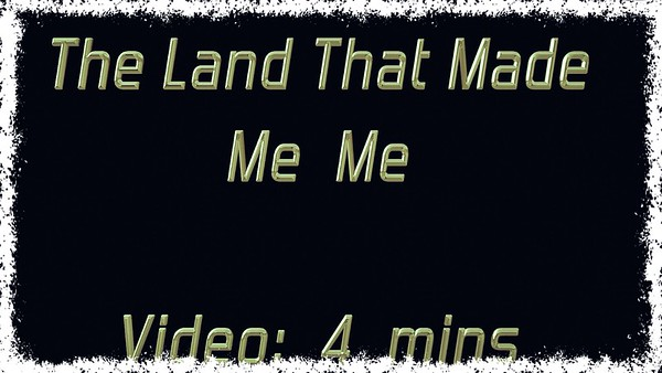 Video: 5 mins ~~ The Land That Made Me Me