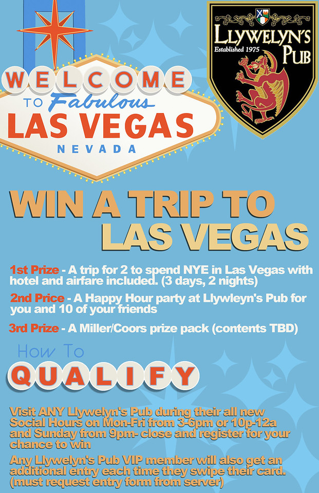 Majority of the time I am handed copy points and a theme, then run with them to create promotional material.  This was a first draft poster concept for a giveaway at Llywelyn's Pub for a trip to Vegas for New Years Eve.