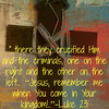 """The Crucifixion (Luke 23)<br /> <a href=""""http://www.biblegateway.com/passage/?search=Luke%2023&version=NASB"""">http://www.biblegateway.com/passage/?search=Luke%2023&version=NASB</a><br /> 33 When they came to the place called [i]The Skull, there they crucified Him and the criminals, one on the right and the other on the left. 34 [j]But Jesus was saying, """"Father, forgive them; for they do not know what they are doing."""" And they cast lots, dividing up His garments among themselves. 35 And the people stood by, looking on. And even the rulers were sneering at Him, saying, """"He saved others; let Him save Himself if this is the [k]Christ of God, His Chosen One."""" 36 The soldiers also mocked Him, coming up to Him, offering Him sour wine, 37 and saying, """"If You are the King of the Jews, save Yourself!"""" 38 Now there was also an inscription above Him, """"THIS IS THE KING OF THE JEWS.""""<br /> <br /> 39 One of the criminals who were hanged there was [l]hurling abuse at Him, saying, """"Are You not the [m]Christ? Save Yourself and us!"""" 40 But the other answered, and rebuking him said, """"Do you not even fear God, since you are under the same sentence of condemnation? 41 And we indeed are suffering justly, for we are receiving [n]what we deserve for our deeds; but this man has done nothing wrong."""" 42 And he was saying, """"Jesus, remember me when You come [o]in Your kingdom!"""" 43 And He said to him, """"Truly I say to you, today you shall be with Me in Paradise.""""<br /> <br /> <br /> Didn't Jesus tell the thief on the cross that they would be in heaven that day?<br /> <a href=""""http://www.truthaboutdeath.com/q-and-a/id/1608/didnt-jesus-tell-the-thief-on-the-cross-that-they-would-be-in-heaven-that-day"""">http://www.truthaboutdeath.com/q-and-a/id/1608/didnt-jesus-tell-the-thief-on-the-cross-that-they-would-be-in-heaven-that-day</a><br /> The repentance of the thief on the cross is a powerful story indeed. It shows us that conversions can happen at the end of one's life; that even the vilest criminals wil"""