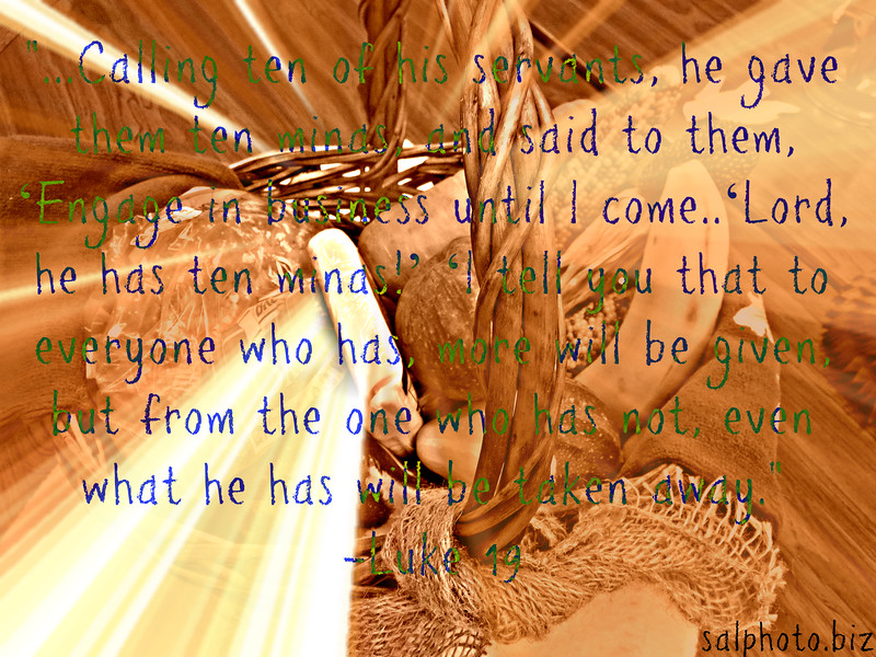 """Luke 19:11-26English Standard Version (ESV)<br /> <a href=""""https://www.biblegateway.com/passage/?search=Luke"""">https://www.biblegateway.com/passage/?search=Luke</a>+19%3A11-26&version=ESV<br /> The Parable of the Ten Minas<br /> <br /> 11 As they heard these things, he proceeded to tell a parable, because he was near to Jerusalem, and because they supposed that the kingdom of God was to appear immediately. 12 He said therefore, """"A nobleman went into a far country to receive for himself a kingdom and then return. 13 Calling ten of his servants,[a] he gave them ten minas,[b] and said to them, 'Engage in business until I come.' 14 But his citizens hated him and sent a delegation after him, saying, 'We do not want this man to reign over us.' 15 When he returned, having received the kingdom, he ordered these servants to whom he had given the money to be called to him, that he might know what they had gained by doing business. 16 The first came before him, saying, 'Lord, your mina has made ten minas more.' 17 And he said to him, 'Well done, good servant![c] Because you have been faithful in a very little, you shall have authority over ten cities.' 18 And the second came, saying, 'Lord, your mina has made five minas.' 19 And he said to him, 'And you are to be over five cities.' 20 Then another came, saying, 'Lord, here is your mina, which I kept laid away in a handkerchief; 21 for I was afraid of you, because you are a severe man. You take what you did not deposit, and reap what you did not sow.' 22 He said to him, 'I will condemn you with your own words, you wicked servant! You knew that I was a severe man, taking what I did not deposit and reaping what I did not sow? 23 Why then did you not put my money in the bank, and at my coming I might have collected it with interest?' 24 And he said to those who stood by, 'Take the mina from him, and give it to the one who has the ten minas.' 25 And they said to him, 'Lord, he has ten minas!' 26 'I tell you that to everyone who has,"""