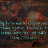"""Psalm 2<br /> <a href=""""https://www.biblegateway.com/passage/?search=Psalm"""">https://www.biblegateway.com/passage/?search=Psalm</a>+2&version=NIV<br /> Why do the nations conspire[a]<br />     and the peoples plot in vain?<br /> 2 <br /> The kings of the earth rise up<br />     and the rulers band together<br />     against the Lord and against his anointed, saying,<br /> 3 <br /> """"Let us break their chains<br />     and throw off their shackles.""""<br /> <br /> 4 <br /> The One enthroned in heaven laughs;<br />     the Lord scoffs at them.<br /> 5 <br /> He rebukes them in his anger<br />     and terrifies them in his wrath, saying,<br /> 6 <br /> """"I have installed my king<br />     on Zion, my holy mountain.""""<br /> <br /> 7 I will proclaim the Lord's decree:<br /> <br /> He said to me,<br /> <br /> <a href=""""https://salphotobiz.smugmug.com/Other/Sal-Photo-Videography-Multi/i-gHfrJpn"""">https://salphotobiz.smugmug.com/Other/Sal-Photo-Videography-Multi/i-gHfrJpn</a>"""
