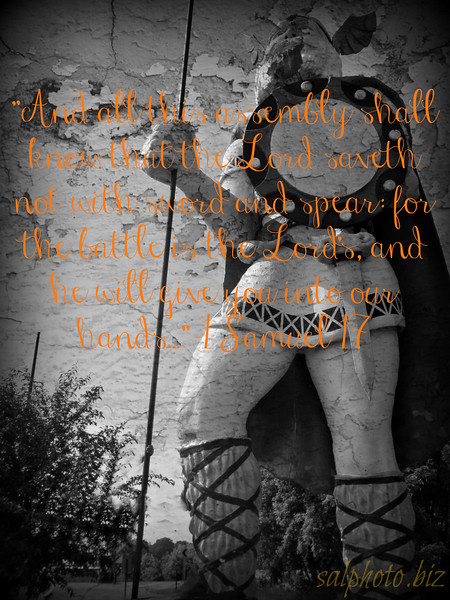 """1 Samuel 17<br /> New International Version (NIV)<br /> David and Goliath<br /> <a href=""""http://www.biblegateway.com/passage/?search=1"""">http://www.biblegateway.com/passage/?search=1</a>+Samuel+17&version=NIV<br /> <br /> 17 Now the Philistines gathered together their armies to battle, and were gathered together at Shochoh, which belongeth to Judah, and pitched between Shochoh and Azekah, in Ephesdammim.<br /> <br /> 2 And Saul and the men of Israel were gathered together, and pitched by the valley of Elah, and set the battle in array against the Philistines.<br /> <br /> 3 And the Philistines stood on a mountain on the one side, and Israel stood on a mountain on the other side: and there was a valley between them.<br /> <br /> 4 And there went out a champion out of the camp of the Philistines, named Goliath, of Gath, whose height was six cubits and a span.<br /> <br /> 5 And he had an helmet of brass upon his head, and he was armed with a coat of mail; and the weight of the coat was five thousand shekels of brass.<br /> <br /> 6 And he had greaves of brass upon his legs, and a target of brass between his shoulders.<br /> <br /> 7 And the staff of his spear was like a weaver's beam; and his spear's head weighed six hundred shekels of iron: and one bearing a shield went before him.<br /> <br /> 8 And he stood and cried unto the armies of Israel, and said unto them, Why are ye come out to set your battle in array? am not I a Philistine, and ye servants to Saul? choose you a man for you, and let him come down to me.<br /> <br /> 9 If he be able to fight with me, and to kill me, then will we be your servants: but if I prevail against him, and kill him, then shall ye be our servants, and serve us.<br /> <br /> 10 And the Philistine said, I defy the armies of Israel this day; give me a man, that we may fight together.<br /> <br /> 11 When Saul and all Israel heard those words of the Philistine, they were dismayed, and greatly afraid.<br /> <br /> 12 Now David was the son o"""