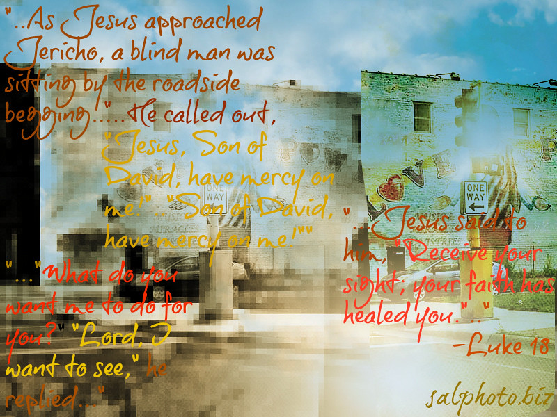 """<a href=""""http://biblehub.com/luke/18.htm"""">http://biblehub.com/luke/18.htm</a><br /> <br /> 35 And it came to pass, that as he was come nigh unto Jericho, a certain blind man sat by the way side begging:<br /> <br /> 36 And hearing the multitude pass by, he asked what it meant.<br /> <br /> 37 And they told him, that Jesus of Nazareth passeth by.<br /> <br /> 38 And he cried, saying, Jesus, thou son of David, have mercy on me.<br /> <br /> 39 And they which went before rebuked him, that he should hold his peace: but he cried so much the more, Thou son of David, have mercy on me.<br /> <br /> 40 And Jesus stood, and commanded him to be brought unto him: and when he was come near, he asked him,<br /> <br /> 41 Saying, What wilt thou that I shall do unto thee? And he said, Lord, that I may receive my sight.<br /> <br /> 42 And Jesus said unto him, Receive thy sight: thy faith hath saved thee.<br /> <br /> 43 And immediately he received his sight, and followed him, glorifying God: and all the people, when they saw it, gave praise unto God-Luke 18<br /> <br /> <a href=""""https://www.biblegateway.com/passage/?search=Luke"""">https://www.biblegateway.com/passage/?search=Luke</a>+18<br /> <br /> <a href=""""http://health.goodnewseverybody.com/sight.html"""">http://health.goodnewseverybody.com/sight.html</a><br /> <br /> <a href=""""https://goodnewseverybodycom.wordpress.com/2017/12/20/now-you-know-who-was-is-jesus-to-you/"""">https://goodnewseverybodycom.wordpress.com/2017/12/20/now-you-know-who-was-is-jesus-to-you/</a>"""
