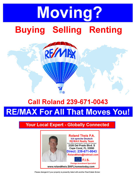 """Roland Theis, your neighborhood specialist, with 16 Years experience in <br /> Florida Real Estate, with proven track record, and more than 700 Closed <br /> Transactions.<br /> List with me, and get your home Sold!!!<br /> <br /> Your Home is exposed Internationally. Our listings are market and<br /> offered by Co-Brokers in Canada, Germany & other European Countries.<br /> <br /> I Will Sell Your Home !!! I am working with qualified Buyers only!!!<br /> <br /> My Agreement comes with the """"EasyWay Out"""" Guarantee<br /> You can Cancel your Agreement anytime.<br /> <br /> ARE YOU READY TO GET YOUR HOME SOLD?? <br /> Call me, Roland Theis for FAST Results 239-671-0043"""