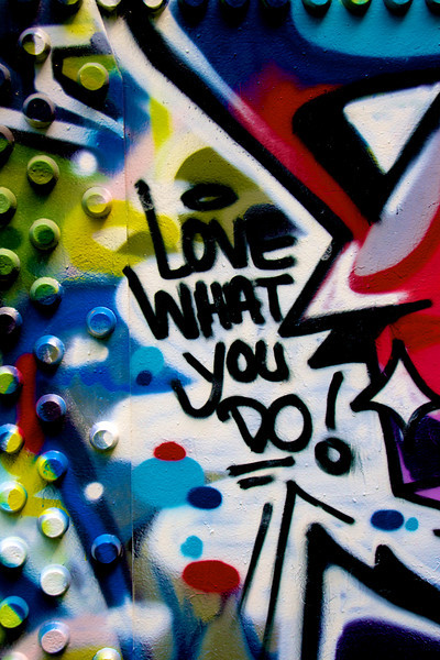 Love what you do! - Artist unknown