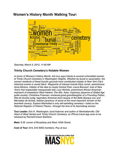 Municipal Art Society - Women's History Month Walking Tour:<br />  <br /> Saturday, March 3, 2012, 11:00 AM<br />  <br /> Trinity Church Cemetery's Notable Women<br />  <br /> In honor of Women's History Month, this tour pays tribute to several unheralded women of Trinity Church Cemetery in Washington Heights. Whether by burial or association, the women residents of these bucolic grounds have contributed notably to New York City's historical events or social fabric. Waypoints of interest include Eliza Jumel, adventuress; Anna Minturn, initiator of the idea to create Central Park; Laura Brevoort, host of New York's first respectable masquerade ball; Lucy Nichols, preeminent African-American matriarch of antebellum West Harlem; The Mrs. Astor, imperious doyenne of Gilded Age polite society; Christiana Freeman, enslaved great-granddaughter of a Founding Father; Rita de Acosta Lydig, legendary American-born beauty of the Belle Epoque era; and Mercedes de Acosta, lesbian paramour of some of the most important women of the twentieth century. Explore Manhattan's only still-admitting cemetery—listed on the National Register of Historic Places—through the lens of its fascinating women.<br />  <br /> Tour Leader: Eric K. Washington, local historian and author of Manhattanville: Old Heart of West Harlem and Trinity Church Cemetery, an iPhone travel app soon to be released by Rama/Crimson Bamboo.<br />  <br /> Meet: N.W. corner of Broadway and West 155th Street.<br />  <br /> Cost of Tour: $15, $10 MAS members. Pay at tour.