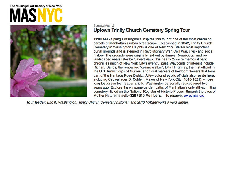 """Sunday, May 12<br /> Uptown Trinity Church Cemetery Spring Tour<br /> <br /> 11:00 AM - Spring's resurgence inspires this tour of one of the most charming parcels of Manhattan's urban streetscape. Established in 1842, Trinity Church Cemetery in Washington Heights is one of New York State's most important burial grounds and is steeped in Revolutionary War, Civil War, civic- and social history. The grounds were originally laid out by James Renwick Jr., and re-landscaped years later by Calvert Vaux; this nearly 24-acre memorial park chronicles much of New York City's eventful past. Waypoints of interest include Richard Sands, the renowned """"ceiling walker""""; Dita H. Kinney, the first official in the U.S. Army Corps of Nurses; and floral markers of heirloom flowers that form part of the Heritage Rose District. A few colorful public officials also reside here, including Cadwallader D. Colden, Mayor of New York City (1818-1821), whose long lost grave tour leader Eric K. Washington personally rediscovered two years ago. Explore the winsome garden paths of Manhattan's only still-admitting cemetery--listed on the National Register of Historic Places--through the eyes of Mother Nature herself.--$20 / $15 Members.    To reserve:  <a href=""""http://www.mas.org"""">http://www.mas.org</a><br /> <br /> Tour leader: Eric K. Washington, Trinity Church Cemetery historian and 2010 MASterworks Award winner."""