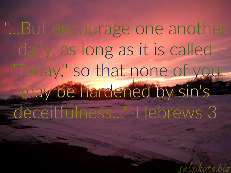"But encourage one another daily, as long as it is called ""Today,"" so that none of you may be hardened by sin's deceitfulness.-Hebrews 3<br /> <a href=""http://biblehub.com/hebrews/3-13.htm"">http://biblehub.com/hebrews/3-13.htm</a><br /> <a href=""https://www.openbible.info/topics/encouragement"">https://www.openbible.info/topics/encouragement</a><br /> <br /> <a href=""http://biblehub.com/1_thessalonians/5-11.htm"">http://biblehub.com/1_thessalonians/5-11.htm</a><br /> Therefore encourage one another and build each other up, just as in fact you are doing.<br /> <br /> <a href=""https://www.instagram.com/p/BY9446YHD_8/?taken-by=goodnewseverybodycom"">https://www.instagram.com/p/BY9446YHD_8/?taken-by=goodnewseverybodycom</a><br /> <br /> <a href=""https://www.openbible.info/topics/appreciating_one_another"">https://www.openbible.info/topics/appreciating_one_another</a><br /> <br /> Encourage one another<br /> <a href=""https://salphotobiz.smugmug.com/Other/Power-of-Words/i-NJvVLv7"">https://salphotobiz.smugmug.com/Other/Power-of-Words/i-NJvVLv7</a>"