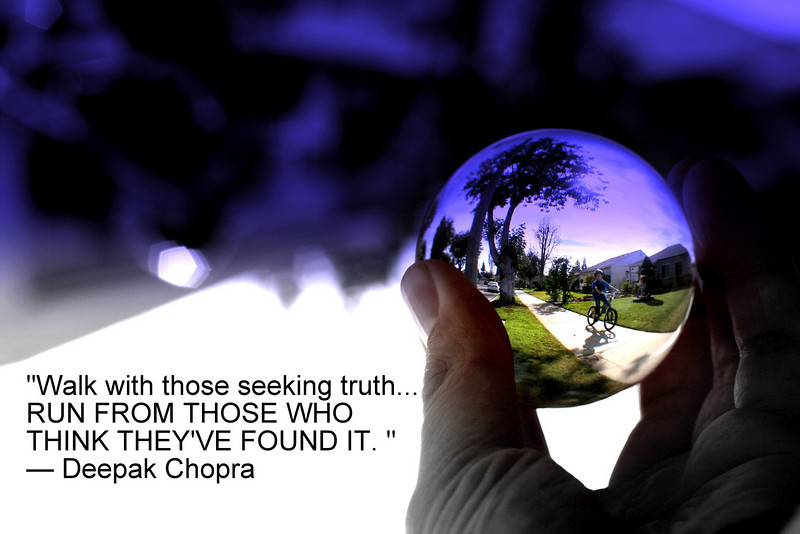 """Walk with those seeking truth... RUN FROM THOSE WHO THINK THEY'VE FOUND IT. ""— Deepak Chopra"