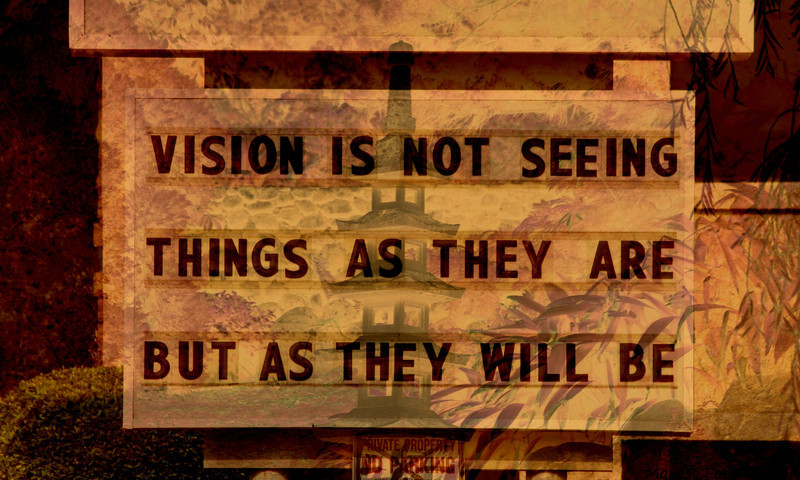 Vision is not seeing things as they are but as they will be