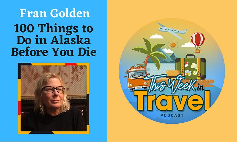 This Week in Travel - Episode 283 - Fran Golden - Alaska
