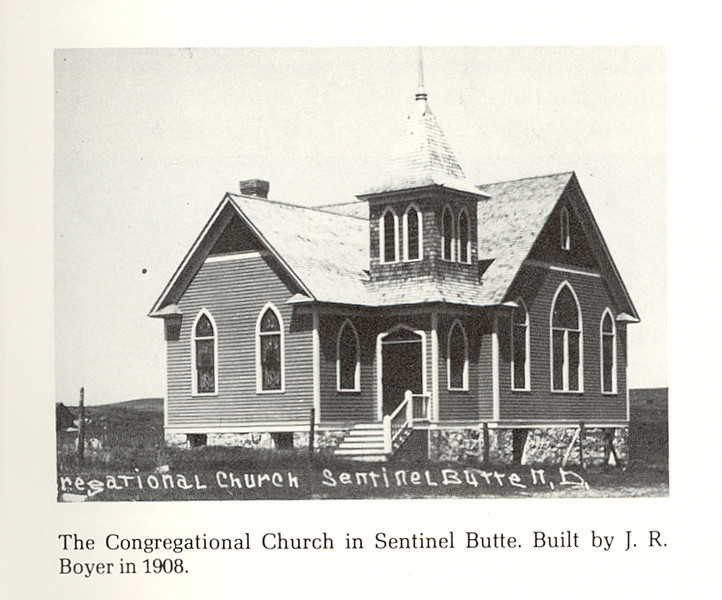 "Sentinel Butte Congregational Church<br /> Sentinel Butte, N.D.<br /> <br /> ""Many buildings still stand in Golden Valley County as memorials to Mr. Boyer. He built not only his own farm buildings, but also those for many other homesteaders. He built the Congregational Church in Sentinel Butte, still a sound, rigid building; he built all of J.B. Stoddard's buildings except the house and many houses, barns and granaries for other pioneers.""<br /> <br /> This church is still standing as of 10/20/11."