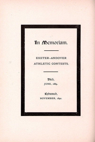 "From Exeter's 1891 yearbook, an In Memoriam page, commemorating the death and resurrection of the rivalry. The rivalry ""died"" in June of 1889, after violence erupted following the baseball game, prompting Andover to suspend future contests. The two schools ""exhumed"" the tradition with the 1890 football game, in which Andover beat Exeter 16-0."