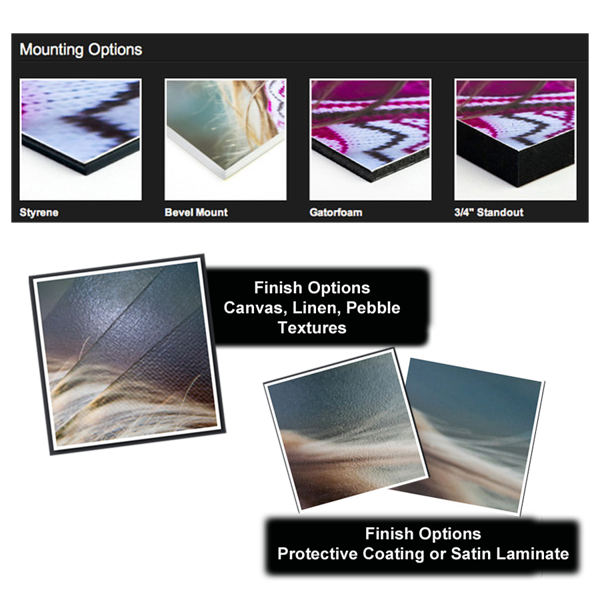 """<h2 class=""""notopmargin""""><u>Photo Extras - Mountings and Finishes</u></h2> Mountings and finishes are available through the <u>'Add Frames and More'</u> button under each item in your shopping cart.  These are selected right before you finish check out.  Contemporary mounting options and paper surface textures are all available with a few mouse clicks. And they can be purchased in different combinations to create something truly unique.<p>  Mounting adds stability to your print preventing any creases or the """"waves"""" in larger photographs that can occur after being displayed for a time.    Finishes further help guard against scratching and other damage, and enhance the appearance of photographic prints.  <u> With a protective coating on your print, no need for cover glass or acrylic!</u>  *Mounting: Seven sturdy selections: 2mm Styrene, Bevel mount, Gatorfoam and 3/4″ Standouts.  *Finishes: Five awesome alternatives: Pebble, Canvas and Linen surface textures, Satin Laminate and scratch-resistent Protective Coating.  <i>*Note that not all options are available for all print sizes.</i>  A quick note about frames.  Although also available online, we offer a much wider selection of quality frames in our studio at better prices so give us a call for details! <p> <p>"""