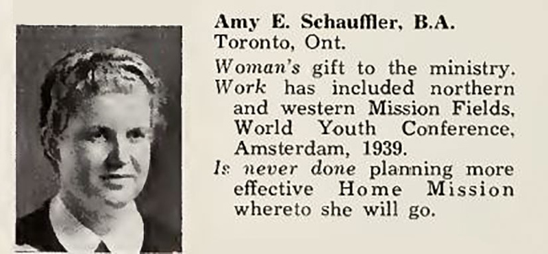 Torontonensis 1943 University of Toronto Yearbook Emmanuel College entry for Amy E. Schauffler with photo. <br /> Woman's gift to the ministry. Work has included northern and western Mission Fields, World Youth Conference, Amsterdam, 1939.<br /> Is never done planning more<br /> effective Home Mission<br /> whereto she will go.