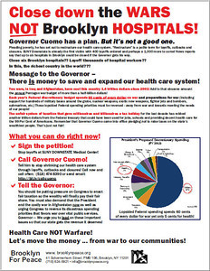 The Brooklyn For Peace flyer on hospital closures, the result, we say, of out-of-control Pentagon budgets and two disastrous wars, all the while that the wealthiest Americans were given undeserved and unneeded tax breaks. For a PDF of this flyer that you can download go here.