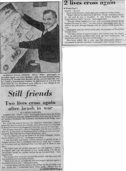 STILL FRIENDS - TWO LIVES CROSS AGAIN AFTER BRUSH IN WAR<br /> <br /> Newspaper article dated October 30, 1985 that appeared in the <br /> Evening Independent -  Massillon , Ohio.<br /> <br /> News article is about Oliver Santangelo and his Beligium friend, Roger Muschang.<br /> <br /> contributed by Oliver's stepson, Charles Craig