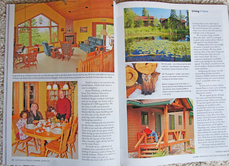 Sundberg Home<br /> <br /> Speaking of our ponds, if you get a chance to see the January issue of Lake Superior Magazine you can find some familiar faces. There is a story about our home in the Lake Superior Living section. It highlights the ponds and north woods setting which seems to be a magnet for wildlife. Several wildlife photos are included in the article.