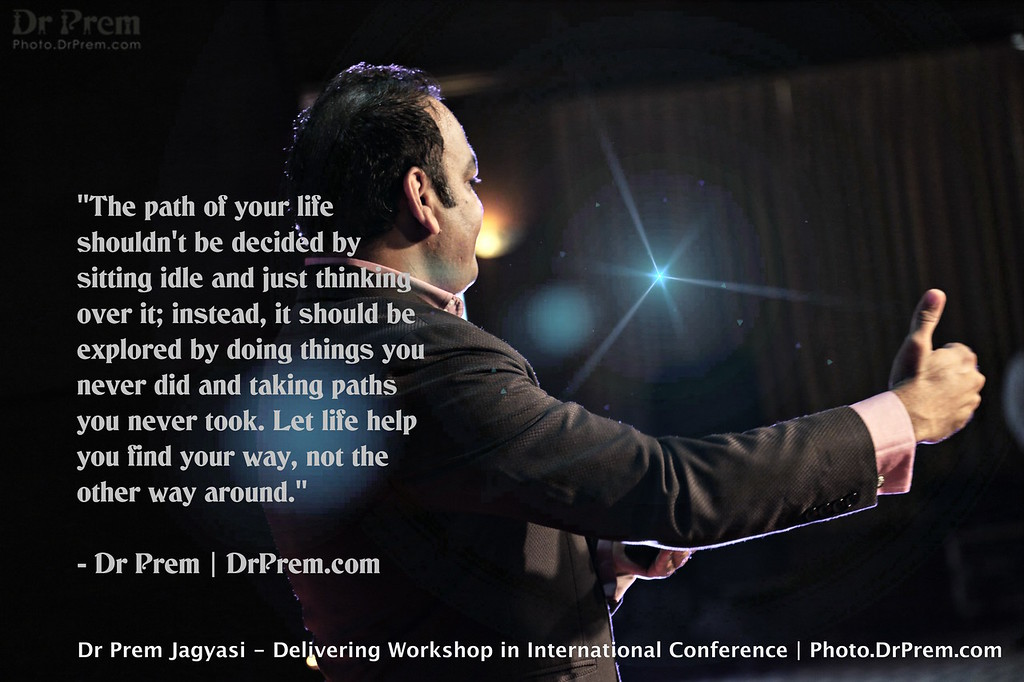 """""""The path of your life shouldn't be decided by sitting idle and just thinking over it; instead, it should be explored by doing things you never did and taking paths you never took. Let life help you find your way, not the other way around."""" - Dr Prem   DrPrem.com"""
