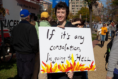 "'If it's any consolation, I'm going to Hell"". Imaginative protest signs were ubiquitous among the several hundred thousand who attended a ""Rally to Restore Sanity and/or Fear"" on the National Mall organized by Comedy Central talk show hosts Jon Stewart and Stephen Colbert  in Washington DC on Saturday, October 30, 2010. (Photo by Jeff Malet)"