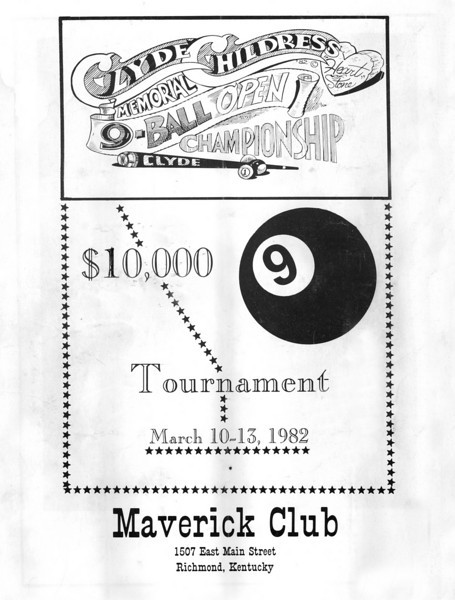 "X1 - Program - Front Cover of the program. Special thanks to Carl Neumeister for loaning us this program.<br /> <br /> The following information was provided by AZ Billiards poster JG-in-KY:<br /> <br /> ""That tournament (Clyde Childress) was actually held in Richmond, Kentucky In March of 1982. It was at a Honky Tonk club called the Maverick which was owned by Monroe Brock IIRC. Brock was a stakehorse and childhood friend of Clyde's. He later backed Earl Strickland and Buddy Hall among others. Gene Catron was ""The Glove"". Paul Campbell was a road player from Minnesota (I think). This was the first major tournament I attended. I also remember that Nick Varner went two and out.<br /> <br /> Here is a list of some of the other players I wrote down that participated: Gary Spaeth, Joey Spaeth, Jimmy Mataya, David Howard, Ronnie Allen, Howard Vickery, Bobby Johnson (Richmond, Ky), Floyd Skeans, Jimmy Reid, Charlie Jones, Mike Massey, Terry Bell, Keith McCready, Jay Swanson, Hornbeck, Greenwell, Connors, Jimmy Hodges, Sid(?), Moughey, Clarence Frye, F. Sloane, Gary ""Bushwacker"" Nolan, Geraldine Titcomb, J. Benderman and Terry Clark."""