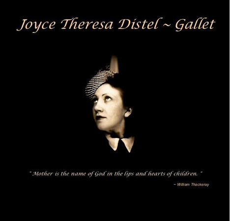 'Joyce Theresa Distel~Gallet'   A pictorial chronical of the life of my Mother in honor of her 95th birthday  Published March, 2011  (40 pages / premium luster paper)  Preview this book now