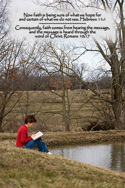 <H2>Spending some quiet time with Jesus down by the pond.</H2> Now Faith is being sure of what we hope for and certain of what we do not see. Hebrews 11:1 Consequently, faith comes from hearing the message, and the message is heard through the word of Christ. Romans 10:17
