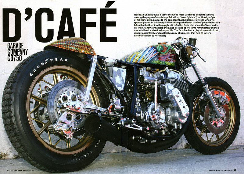 "EXCLUSIVE:  6-PAGE FULL COLOR FEATURE ON THE GARAGE COMPANY's SWEET CB750  ""D'CAFE"" IN BACK STREET HEROES MAG (UK) ""THE  13th ISSUE.""  Back Street Heroes is the sister publication of our long-time publisher Streetfighters. What a way to start the new year!<p><a href=""http://www.backstreetheroes.com"" target=""new""> <b>Visit BACK STREET HEROES Site.</b></a></p> Don't forget to check out their blog too!   Click on any image to use cool lightbox viewing mode!!"