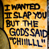 I Wanted II Slap You But the Gods Said Chiiilll