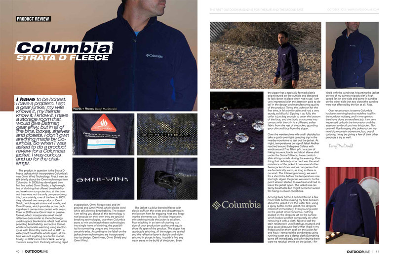 "Recently I was asked to do a gear review for the Columbia clothing line. I put one of theitr jackets to the full test and I must say, I was very surprised at my findings! To read the full article from follow the link below. <br /> <br /> <a href=""http://outdooruae.com/downloads/40-41-columbia.pdf"">http://outdooruae.com/downloads/40-41-columbia.pdf</a>"