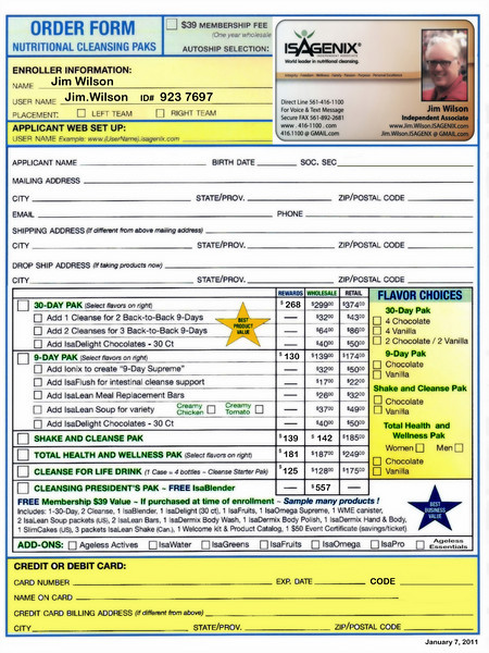 "Click onto image and select IMAGE size X3 for Larger Full Screen View of Page.  <br /> <br /> This particular FORM is the one Jim Wilson uses withhis ID and Number already inserted into the Enroller Box. The form's AutoShip has been updated for the January, 2011 price changes.<br /> <br /> For More information or to join our Team go to these links:  <a href=""http://Jim.Wilson.isagenix.com/us/en/home"">http://Jim.Wilson.isagenix.com/us/en/home</a>.  <a href=""http://Jim.Wilson.isagenix.com/us/en/signup.dhtml"">http://Jim.Wilson.isagenix.com/us/en/signup.dhtml</a> ."