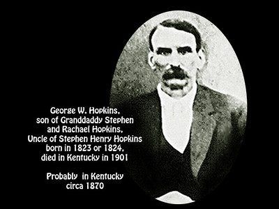 George W. Hopkins, son of Granddaddy Stephen and Rachael Hopkins, born in 1823 or 1824 and died in Kentucky in 1901. Probably about 1870 in Kentucky.