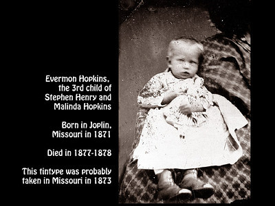 Evermon Hopkins, 3rd child of Stephen Henry and Malinda Ann Hopkins, born in Joplin, Missouri in 1971. Died 1877-1879. This photo probably taken in Missouri in 1873.