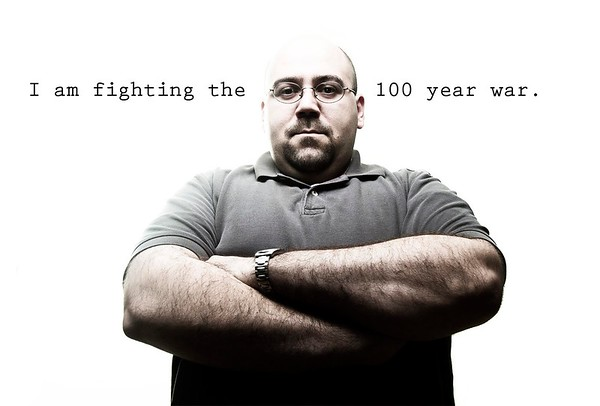 I am fighting the 100 year war.