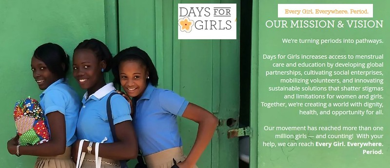 """From their Website:  """"OUR MISSION & VISION - We're turning periods into pathways. Days for Girls increases access to menstrual care and education by developing global partnerships, cultivating social enterprises, mobilizing volunteers, and innovating sustainable solutions that shatter stigmas and limitations for women and girls. Together, we're creating a world with dignity, health, and opportunity for all.  Our movement has reached more than one million girls — and counting!  With your help, we can reach Every Girl. Everywhere. Period."""""""