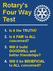 Our Rotary Four Way Test provides sound principals by which we are guided in our daily activities.