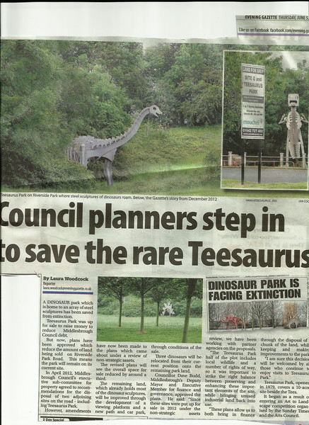 Cutting from the <br /> <br /> Evening Gazette in Middlesbrough <br /> <br /> dated <br /> <br /> 5th June 2014 <br /> <br /> Seems that the future of Teesaurus Park is secure at last <br /> <br /> to blow up cutting to read clearly see below <br /> <br /> New to Smugmug??<br /> <br /> To read the print clearly / make picture bigger : <br /> <br /> Best way to read it if you new to Smugmug<br /> <br /> Put your mouse pointer over pic and double click which blows it up. <br /> <br /> Then in the Bottom RIGHT hand corner there is a RESIZE BUTTON so select size you want. <br /> <br /> To cancel and come back just click the big X in top right hand side