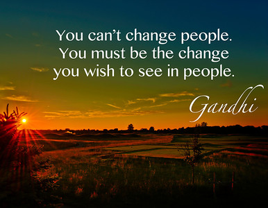 Be the change you want to see in others.       -Gandhi