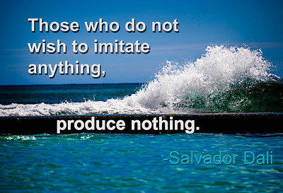 Those who do not wish to imitate anything, produce nothing. -Salvadore Dali