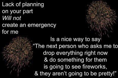 Please do not ask me to drop everything and cater to you unless it is really an emergency, because if it is, I will.