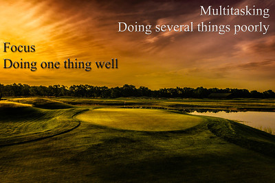 Focus, doing one thing well. Multitasking, doing several things poorly. The fifth green at Purgatory Golf Club