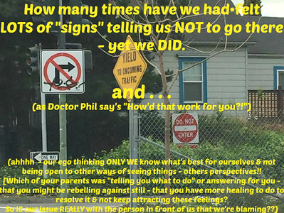 "How many times have we had•felt LOTS of ""signs"" telling us NOT to go there - yet we DID and . . . (as Doctor Phil say's ""How'd that work for you?!"") (ahhhh  - our ego thinking ONLY WE know what's best for ourselves & not being open to other ways of seeing things - others perspectives!! [Which of your parents was ""telling you what to do"" or answering for you - that you might be rebelling against still - that you have more healing to do to resolve it & not keep attracting these feelings?   So IS our issue REALLY with the person in front of us that we're blaming??)"