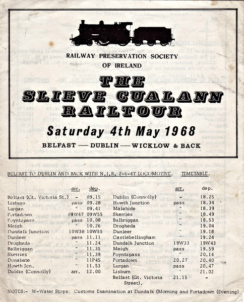 THE SLIEVE CUALANN RAILTOUR ITINERARY (1) - The RPSI ran this tour on May 4th, 1968, in conjunction with handing over from the CIE of Class 101 J15 0-6-0 No.186 at Dublin Connolly. The tour was powered from Belfast Great Victoria Street to Dublin Connolly by Class W 2-6-4T No.56. At Connolly, 186 took over piloted by CIE diesel B147 to Wicklow Goods and return, No.56 then taking over for the return to Belfast. 186 came north to Whitehead with empty stock the next day. Here we have the schedule from Great Victoria Street to Connolly and back.