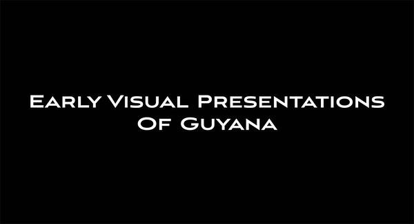 EARLY VISUAL PRESENTATIONS OF GUYANA 1