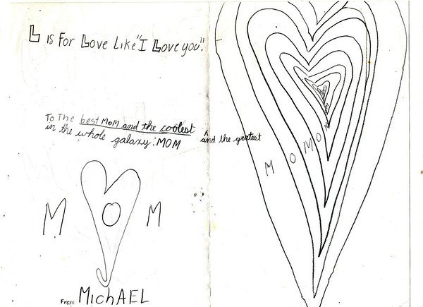 This may not be special to anyone else but to me it means the world! My son, Michael Brown, made this card for me in 1998 when he was nine years old...I save EVERYTHING!<br /> <br /> Photographer's Name: Colleen Sanders-Brown<br /> Photographer's City and State: Anderson, Ind.